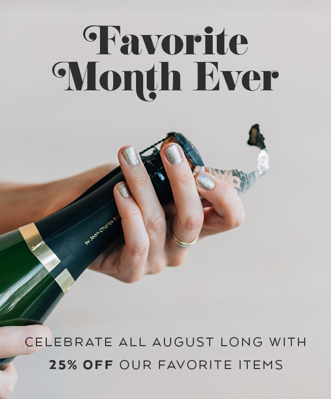 FAVORITE MONTH EVER! Celebrate all August long with 25% off our FAVORite items.