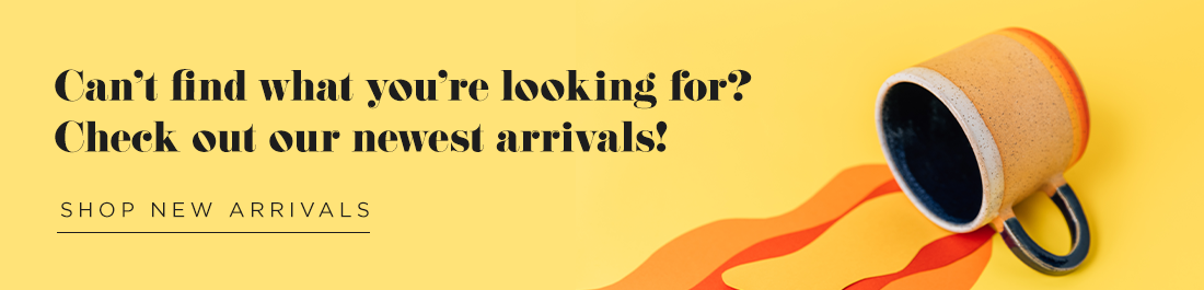Can't find what you're looking for? Check out our newest arrivals! Shop New Arrivals