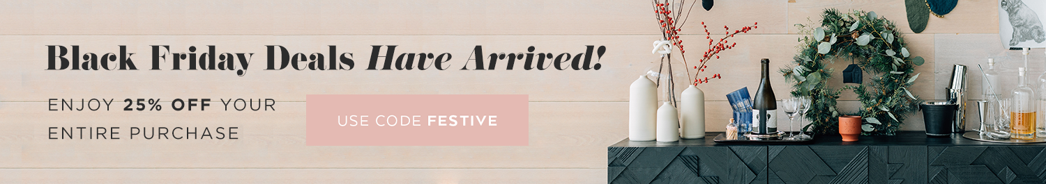 Black Friday Deals have arrived! Enjoy 25% off your entire purchase. Use code FESTIVE