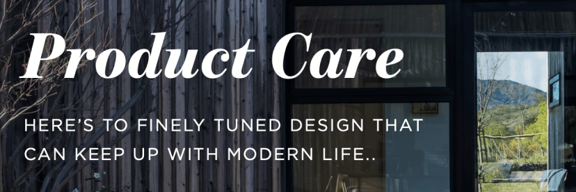 Product Care, Here's to finely tuned design that can keep up with modern life...
